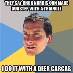 Bear Grylls - they say chuk norris can make dubstep with a triangle i do it with a deer carcas