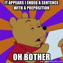 Skeptical Pooh - it appears i ended a sentence with a preposition oh bother