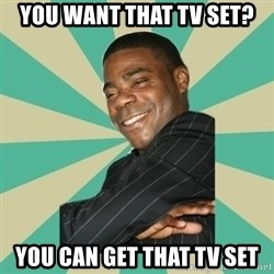 Tracy Morgan - you want that tv set? you can get that tv set
