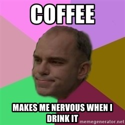 slingblade - coffee makes me nervous when i drink it