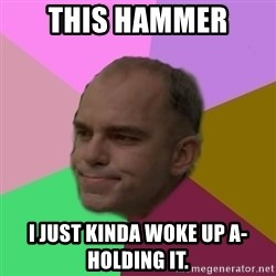 slingblade - This hammer I just kinda woke up a-holding it.