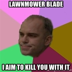 slingblade - lawnmower blade I aim to kill you with it