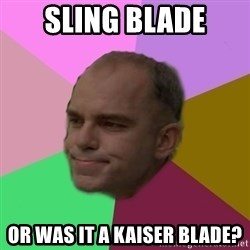 slingblade - Sling blade or was it a kaiser blade?