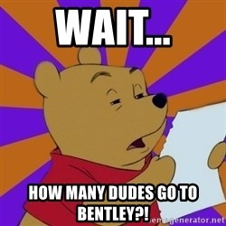 Skeptical Pooh - Wait... How many dudes go to bentley?!