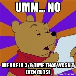 Skeptical Pooh - umm... no we are in 3/8 time that wasn't even close