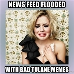 Crying Girl - news feed flooded with bad tulane memes