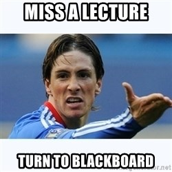 Fernando Torres - Miss a lecture  Turn to blackboard