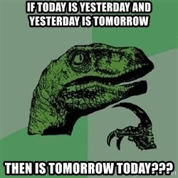 Philosoraptor - if today is yesterday and yesterday is tomorrow then is tomorrow today???