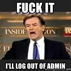 Angry Bill O'Reilly - FUCK IT I'll LOG OUT OF ADMIN