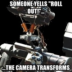 "Asperger Robot - someone yells ""roll out!""... ...The camera transforms"