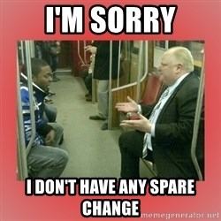 Rob Ford - i'm sorry i don't have any spare change