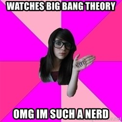 Idiot Nerdgirl - Watches big bang theory omg im such a nerd