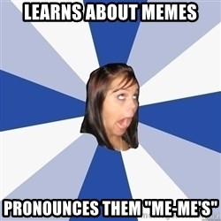 "Annoying Facebook Girl - LEARNS ABOUT MEMES PRONOUNCES THEM ""mE-ME'S"""