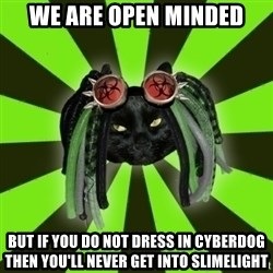 Pompous Cyber Cat - We are open minded but if you do not dress in cyberdog then you'll never get into slimelight
