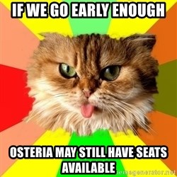 dangerous cat - If we go early enough osteria may still have seats available