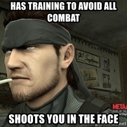 Solid Snake - Has training to avoid all combat shoots you in the face