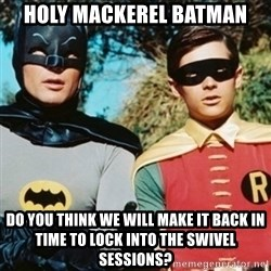 Batman and robin - Holy Mackerel Batman Do you think we will make it back in time to lock into the swivel sessions?