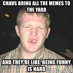 chav - CHAVS BRING ALL THE MEMES TO THE YARD AND THEY'RE LIKE, BEING FUNNY IS HARD