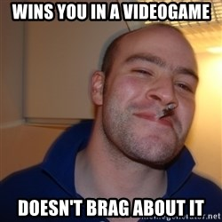 Good Guy Greg - wins you in a videogame doesn't brag about it