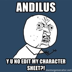Y U No - ANDILUS Y U NO EDIT MY CHARACTER SHEET?!