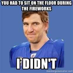 Eli troll manning - you had to sit on the floor during the fireworks i didn't