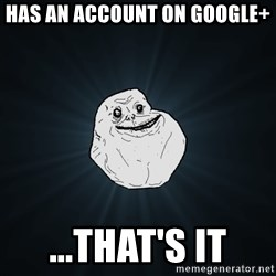 Forever Alone - Has an account on Google+ ...that's it