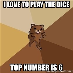 Pedo Bear From Beyond - I love to play the dice Top number is 6