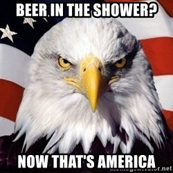 American Pride Eagle - Beer in the shower? now that's america
