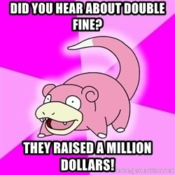 Slowpoke - did you hear about double fine? they raised a million dollars!