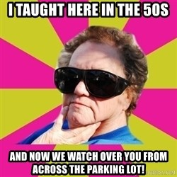 Good Grandma Gayle - I taught here in the 50s and now we watch over you from across the parking lot!