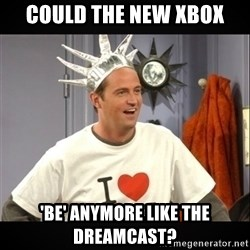 Chandler Bing - Could the new xbox 'be' anymore like the dreamcast?