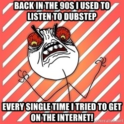 iHate - Back in the 90s i used to listen to dubstep EVERY SINGLE TIME I TRIED TO GET ON THE INTERNET!