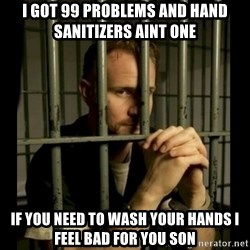 99problems - I got 99 problems and hand sanitizers aint one if you need to wash your hands i feel bad for you son