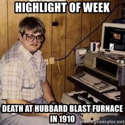 Nerd - Highlight of week Death at hubbard blast furnace in 1910