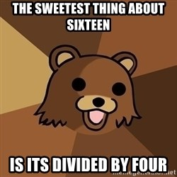 Pedobear - The sweetest thing about sixteen is its divided by four