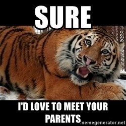 Sarcasm Tiger - Sure I'd love to meet your parents