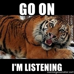 Sarcasm Tiger - go on i'm listening