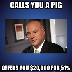 Kevin O'Leary - CALLS YOU A PIG OFFERS YOU $20,000 for 51%