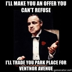 Don Corleone - I'll make you an offer you can't refuse i'll trade you park place for ventnor avenue