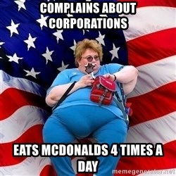 Obese American - complains about corporations eats mcdonalds 4 times a day