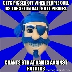 Seton Hall Pirate - gets pissed off when people call us the seton hall butt pirates chants std at games against rutgers