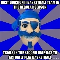 Seton Hall Pirate - host division II basketball team in the regular season trails in the second half, has to actually play basketball