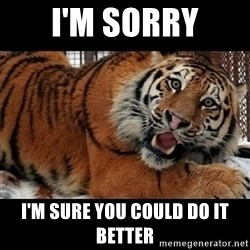 Sarcasm Tiger - i'm sorry i'm sure you could do it better