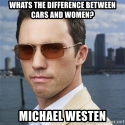 His name is Michael Westen - WHATS THE DIFFERENCE BETWEEN CARS AND WOMEN? MICHAEL WESTEN