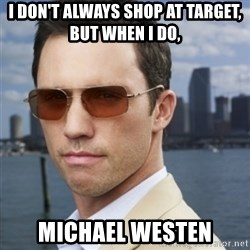 His name is Michael Westen - I DON'T ALWAYS SHOP AT TARGET, BUT WHEN I DO,  MICHAEL WESTEN