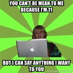 Female Internet Troll  - You can't be mean to me because I'm 11 But I can say anything I want to you