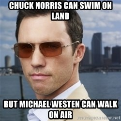 His name is Michael Westen - Chuck norris can swim on land but michael westen can walk on air