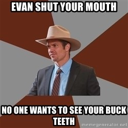 Advice Raylan Givens - Evan shut your mouth no one wants to see your buck teeth