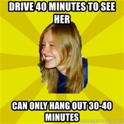 Trologirl - drive 40 minutes to see her can only hang out 30-40 minutes