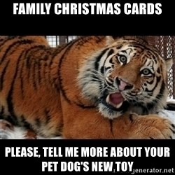 Sarcasm Tiger - family christmas cards please, tell me more about your pet dog's new toy